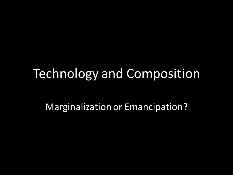 Technology and Composition Marginalization or Emancipation?