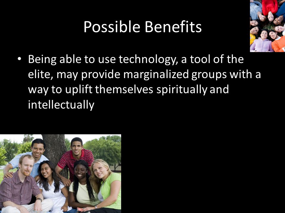 Possible Benefits Being able to use technology, a tool of the elite, may provide marginalized groups with a way to uplift themselves spiritually and intellectually