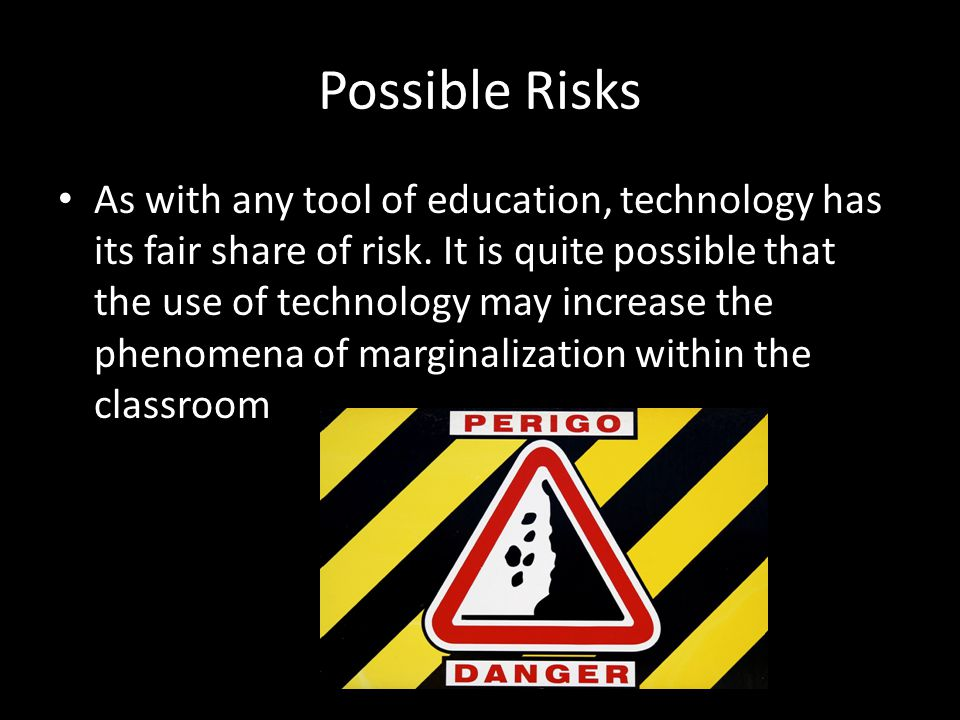 Possible Risks As with any tool of education, technology has its fair share of risk.