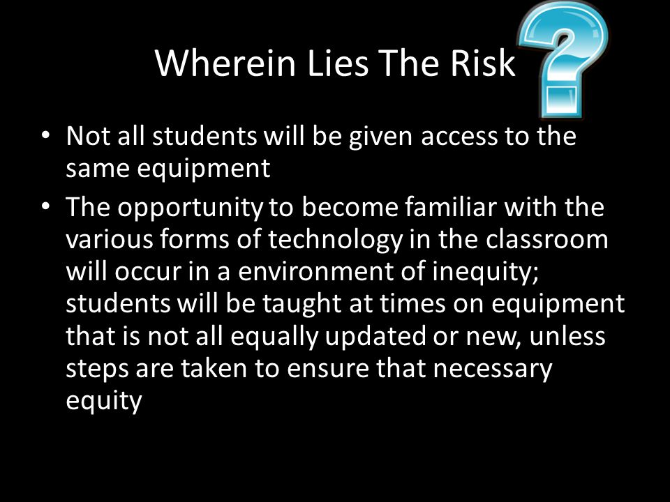 Wherein Lies The Risk Not all students will be given access to the same equipment The opportunity to become familiar with the various forms of technology in the classroom will occur in a environment of inequity; students will be taught at times on equipment that is not all equally updated or new, unless steps are taken to ensure that necessary equity