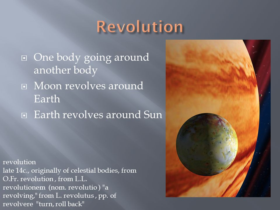  One body going around another body  Moon revolves around Earth  Earth revolves around Sun revolution late 14c., originally of celestial bodies, from O.Fr.