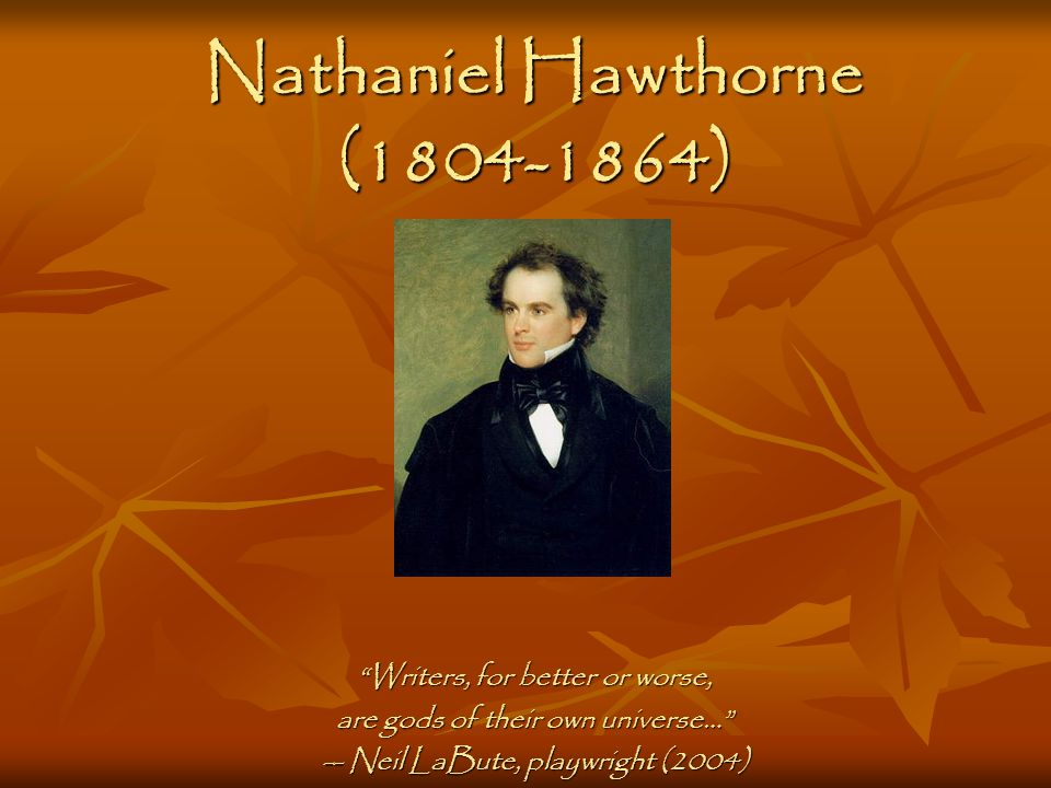 Nathaniel Hawthorne (1804-1864) Writers, for better or worse, are gods of their own universe… -- Neil LaBute, playwright (2004)