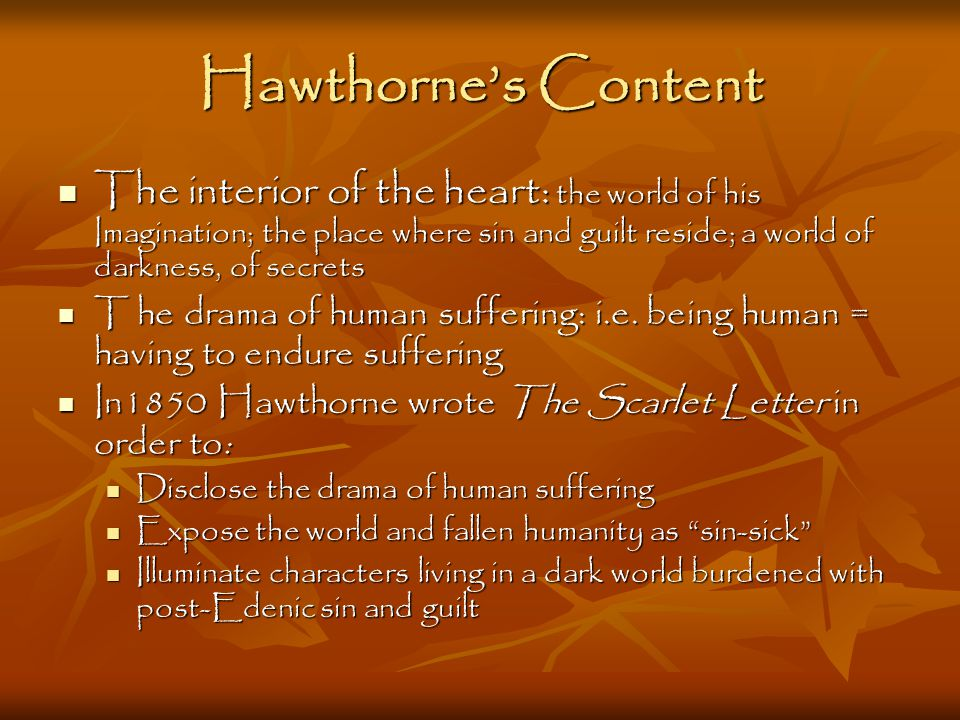 Hawthorne's Content The interior of the heart: the world of his Imagination; the place where sin and guilt reside; a world of darkness, of secrets The interior of the heart: the world of his Imagination; the place where sin and guilt reside; a world of darkness, of secrets T he drama of human suffering: i.e.