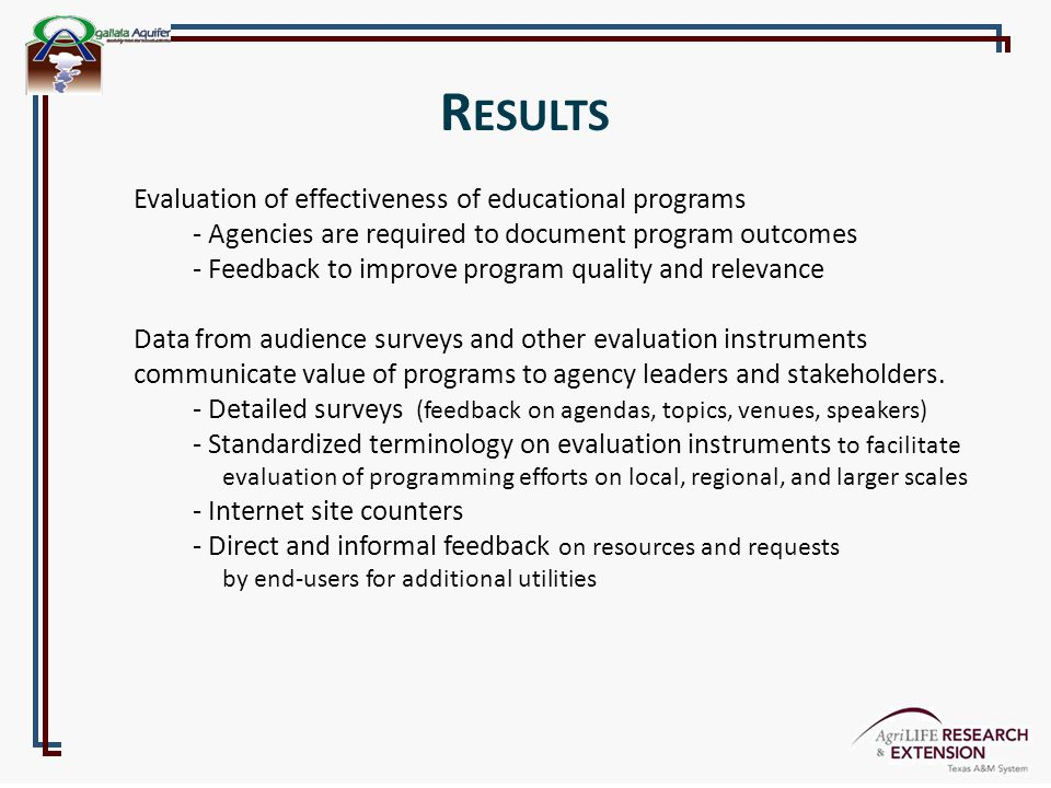 R ESULTS Evaluation of effectiveness of educational programs - Agencies are required to document program outcomes - Feedback to improve program quality and relevance Data from audience surveys and other evaluation instruments communicate value of programs to agency leaders and stakeholders.