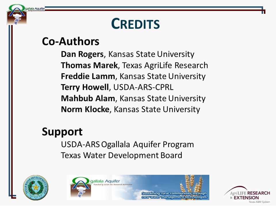Co-Authors Dan Rogers, Kansas State University Thomas Marek, Texas AgriLife Research Freddie Lamm, Kansas State University Terry Howell, USDA-ARS-CPRL Mahbub Alam, Kansas State University Norm Klocke, Kansas State University Support USDA-ARS Ogallala Aquifer Program Texas Water Development Board C REDITS