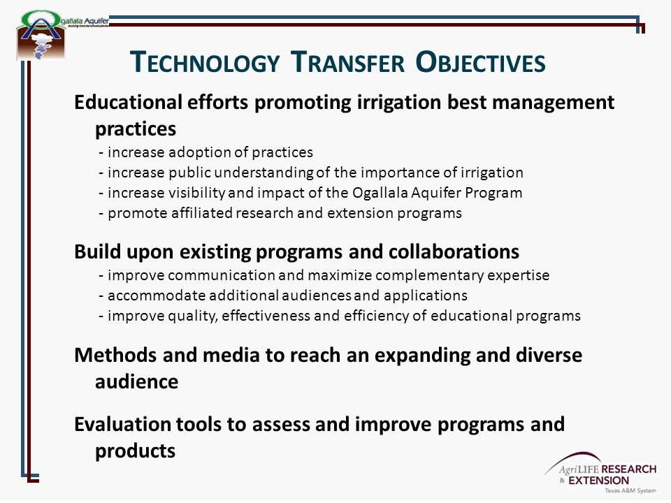 Educational efforts promoting irrigation best management practices - increase adoption of practices - increase public understanding of the importance of irrigation - increase visibility and impact of the Ogallala Aquifer Program - promote affiliated research and extension programs Build upon existing programs and collaborations - improve communication and maximize complementary expertise - accommodate additional audiences and applications - improve quality, effectiveness and efficiency of educational programs Methods and media to reach an expanding and diverse audience Evaluation tools to assess and improve programs and products T ECHNOLOGY T RANSFER O BJECTIVES