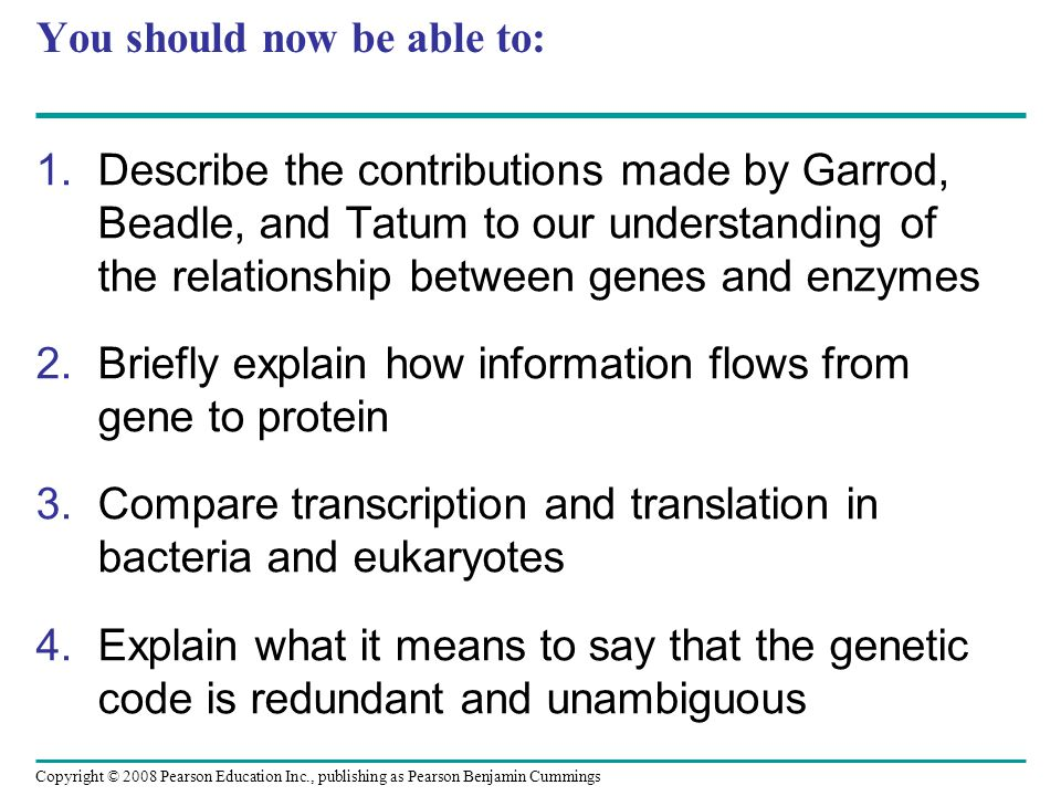 You should now be able to: 1.Describe the contributions made by Garrod, Beadle, and Tatum to our understanding of the relationship between genes and e