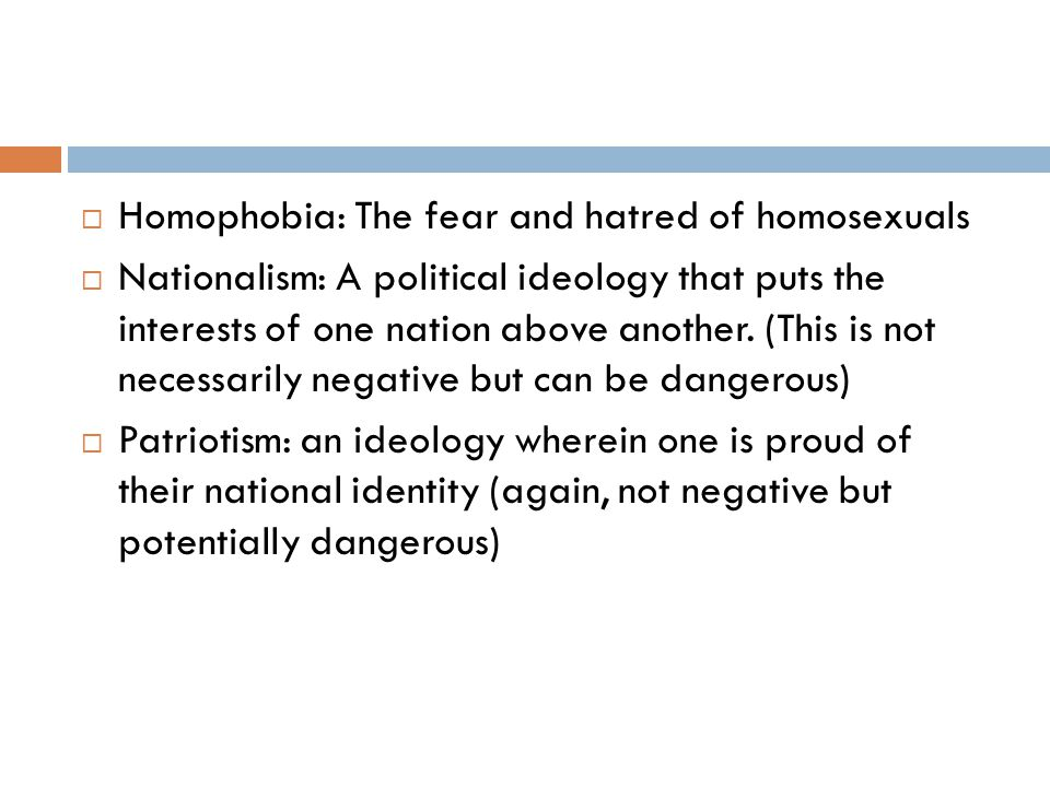  Homophobia: The fear and hatred of homosexuals  Nationalism: A political ideology that puts the interests of one nation above another.