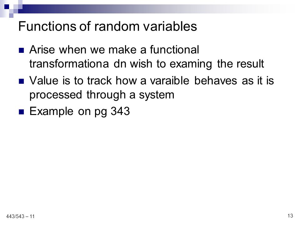 Functions of random variables Arise when we make a functional transformationa dn wish to examing the result Value is to track how a varaible behaves a