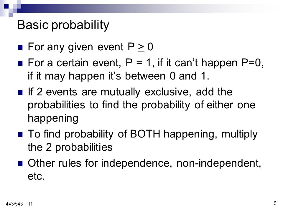 Basic probability For any given event P > 0 For a certain event, P = 1, if it can't happen P=0, if it may happen it's between 0 and 1. If 2 events are