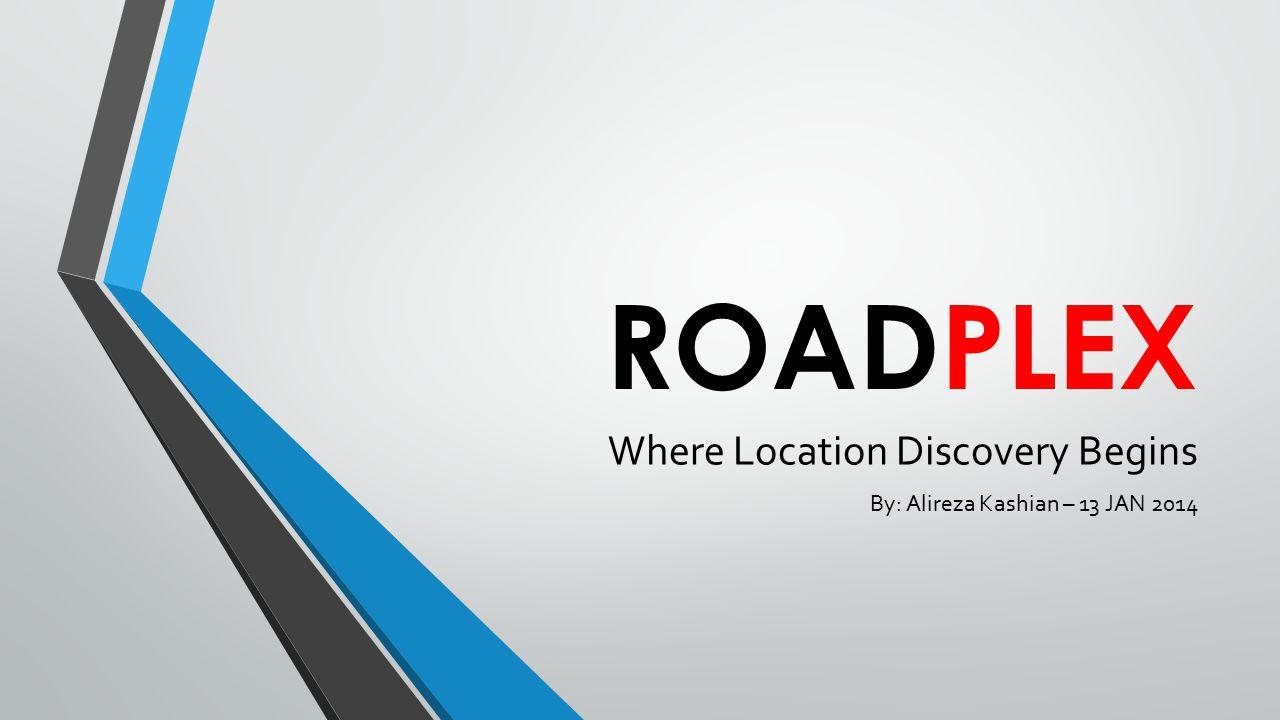 ROADPLEX Where Location Discovery Begins By: Alireza Kashian – 13 JAN 2014
