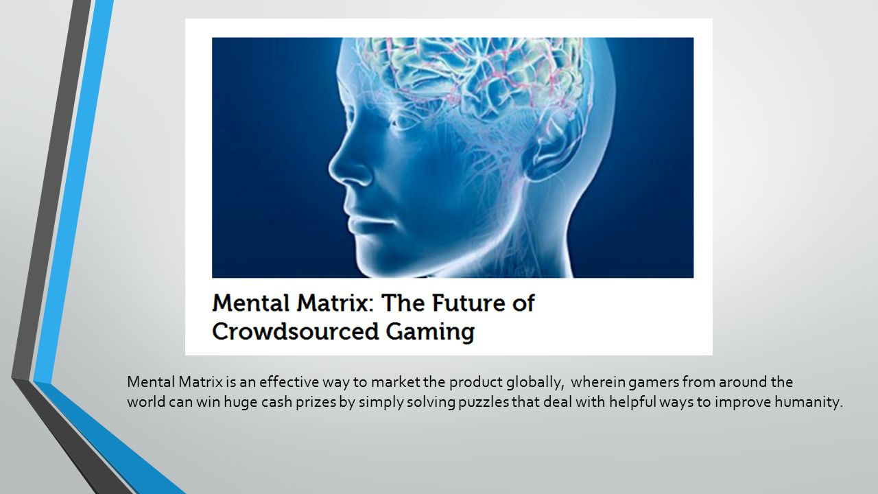 Mental Matrix is an effective way to market the product globally, wherein gamers from around the world can win huge cash prizes by simply solving puzzles that deal with helpful ways to improve humanity.