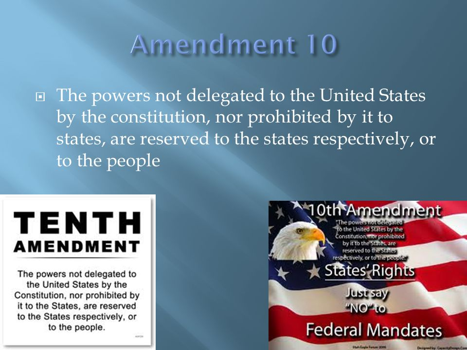  The powers not delegated to the United States by the constitution, nor prohibited by it to states, are reserved to the states respectively, or to the people