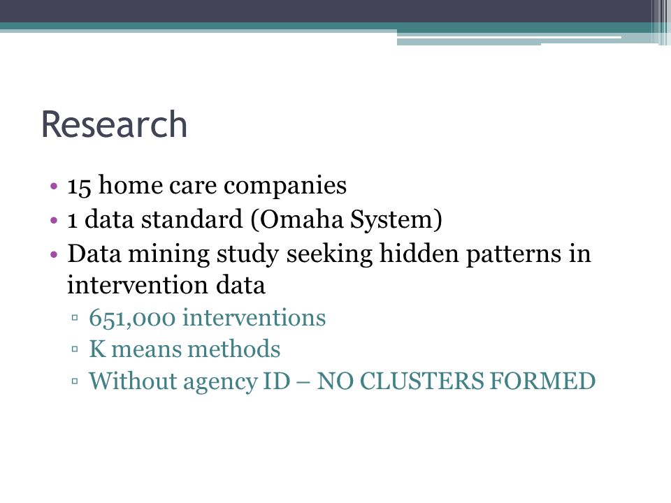 Research 15 home care companies 1 data standard (Omaha System) Data mining study seeking hidden patterns in intervention data ▫651,000 interventions ▫K means methods ▫Without agency ID – NO CLUSTERS FORMED
