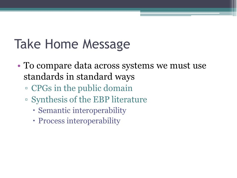Take Home Message To compare data across systems we must use standards in standard ways ▫CPGs in the public domain ▫Synthesis of the EBP literature  Semantic interoperability  Process interoperability