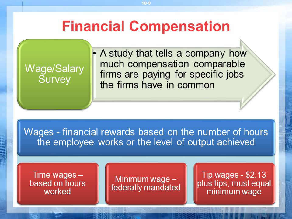 Financial Compensation 10-9 Wages - financial rewards based on the number of hours the employee works or the level of output achieved Time wages – bas