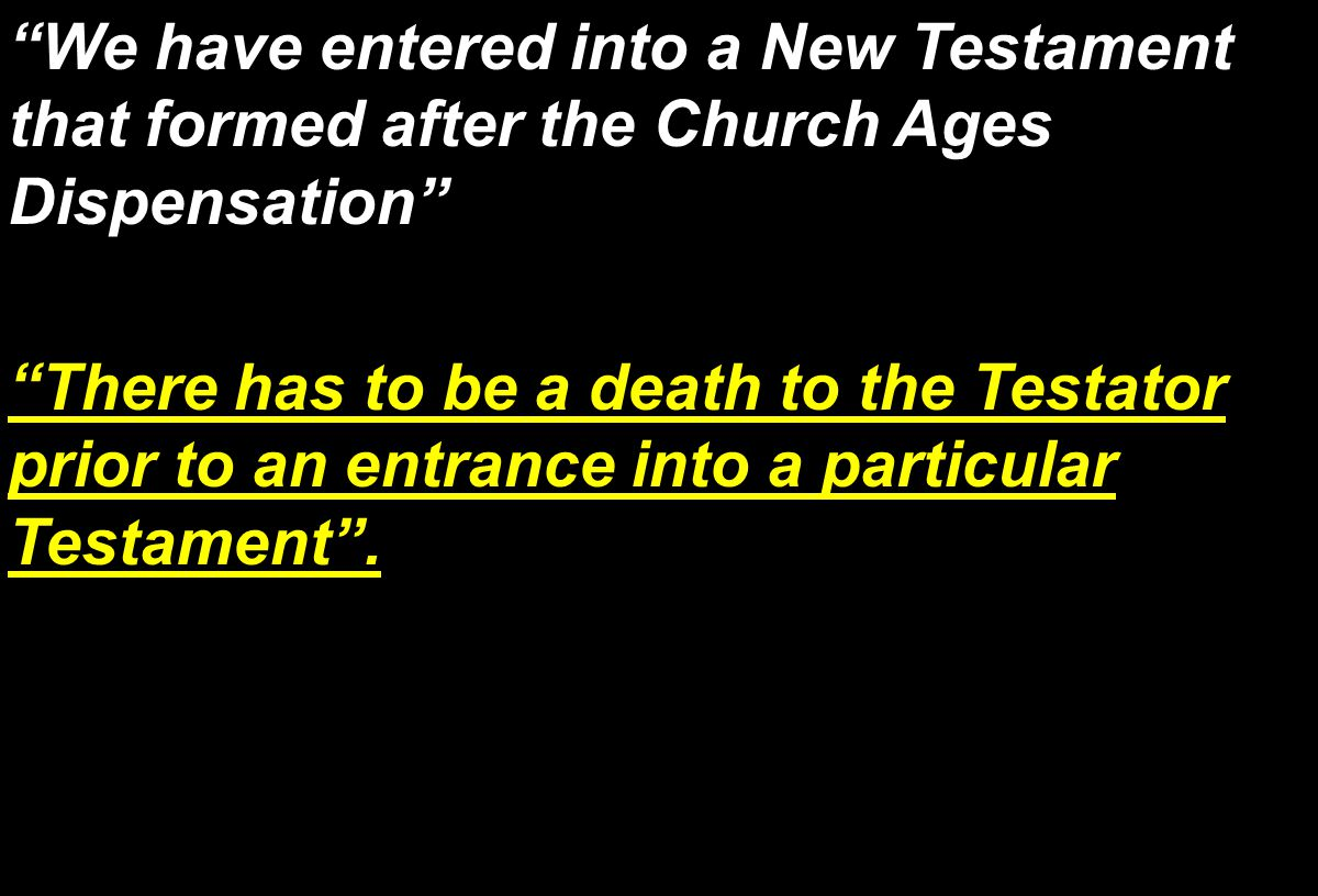 We have entered into a New Testament that formed after the Church Ages Dispensation There has to be a death to the Testator prior to an entrance into a particular Testament .