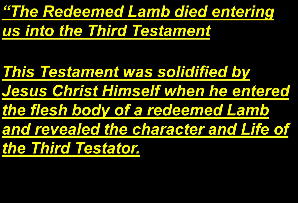 The Redeemed Lamb died entering us into the Third Testament This Testament was solidified by Jesus Christ Himself when he entered the flesh body of a redeemed Lamb and revealed the character and Life of the Third Testator.