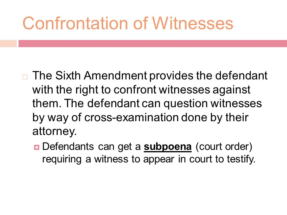 Confrontation of Witnesses  The Sixth Amendment provides the defendant with the right to confront witnesses against them.