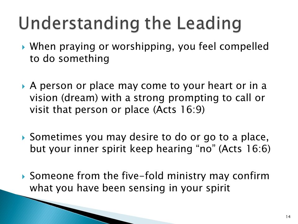  When praying or worshipping, you feel compelled to do something  A person or place may come to your heart or in a vision (dream) with a strong prompting to call or visit that person or place (Acts 16:9)  Sometimes you may desire to do or go to a place, but your inner spirit keep hearing no (Acts 16:6)  Someone from the five-fold ministry may confirm what you have been sensing in your spirit 14