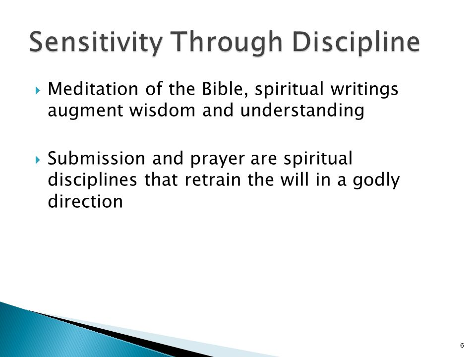  Meditation of the Bible, spiritual writings augment wisdom and understanding  Submission and prayer are spiritual disciplines that retrain the will in a godly direction 6