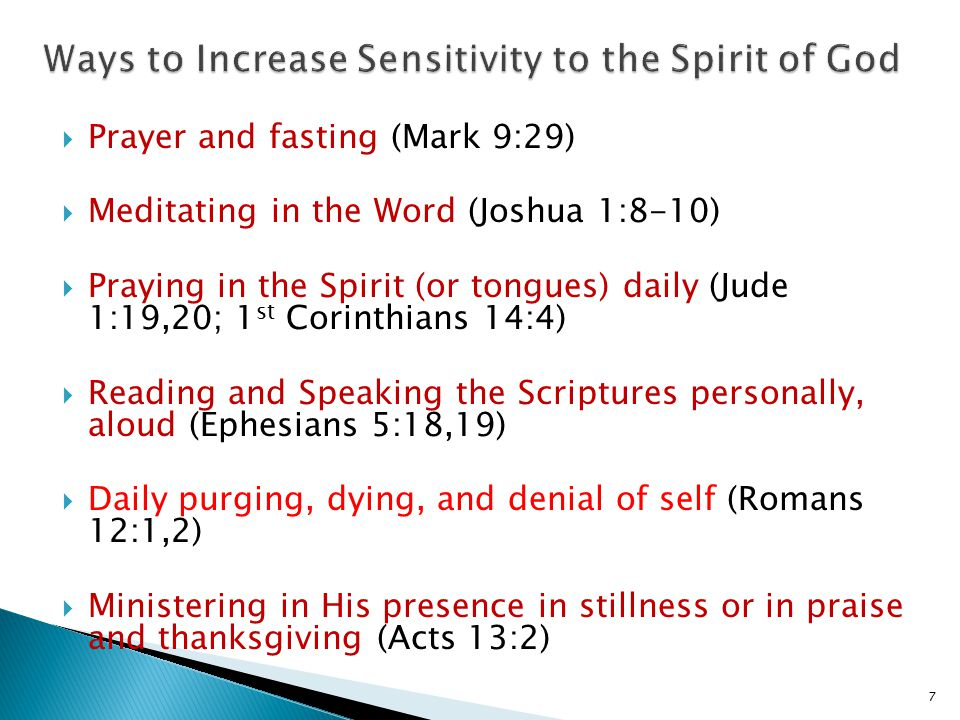  Prayer and fasting (Mark 9:29)  Meditating in the Word (Joshua 1:8-10)  Praying in the Spirit (or tongues) daily (Jude 1:19,20; 1 st Corinthians 14:4)  Reading and Speaking the Scriptures personally, aloud (Ephesians 5:18,19)  Daily purging, dying, and denial of self (Romans 12:1,2)  Ministering in His presence in stillness or in praise and thanksgiving (Acts 13:2) 7