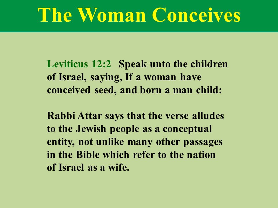 The Woman Conceives Leviticus 12:2 Speak unto the children of Israel, saying, If a woman have conceived seed, and born a man child: Rabbi Attar says that the verse alludes to the Jewish people as a conceptual entity, not unlike many other passages in the Bible which refer to the nation of Israel as a wife.