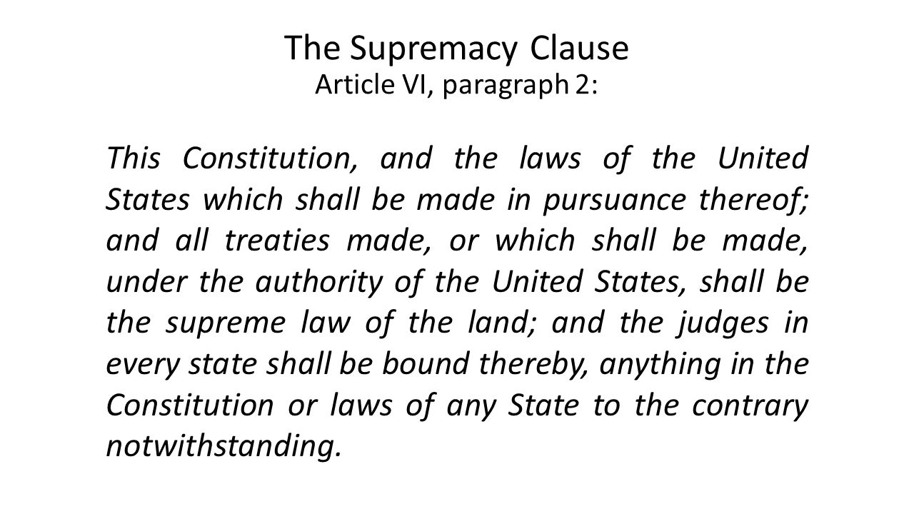 The Supremacy Clause Article VI, paragraph 2: This Constitution, and the laws of the United States which shall be made in pursuance thereof; and all treaties made, or which shall be made, under the authority of the United States, shall be the supreme law of the land; and the judges in every state shall be bound thereby, anything in the Constitution or laws of any State to the contrary notwithstanding.