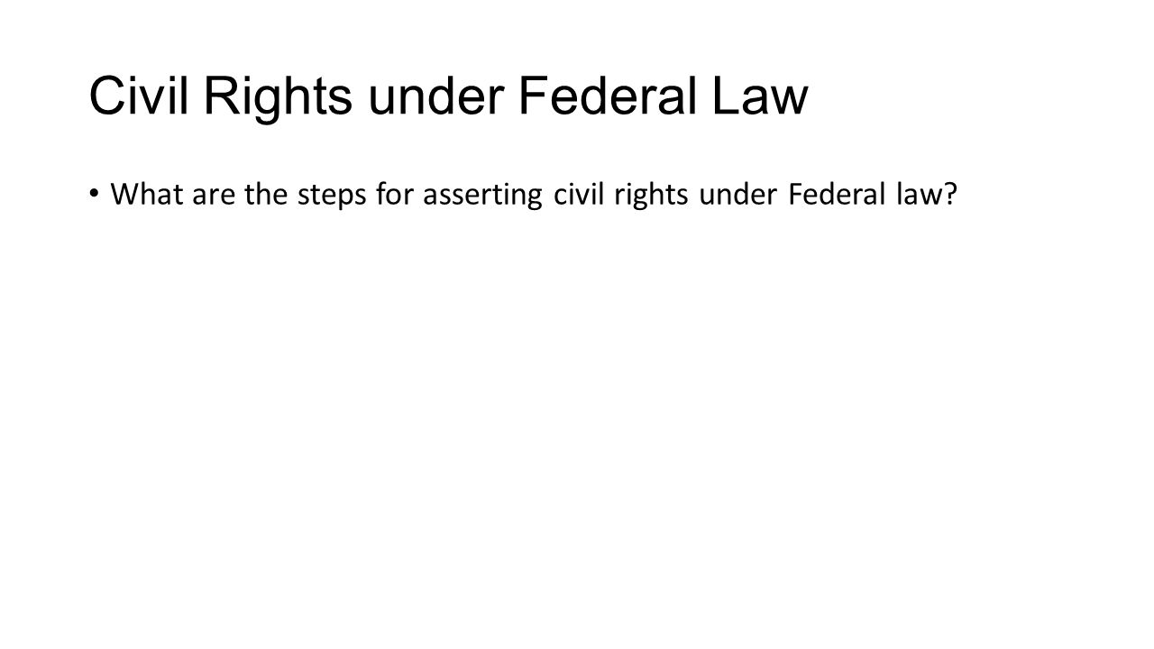 Civil Rights under Federal Law What are the steps for asserting civil rights under Federal law