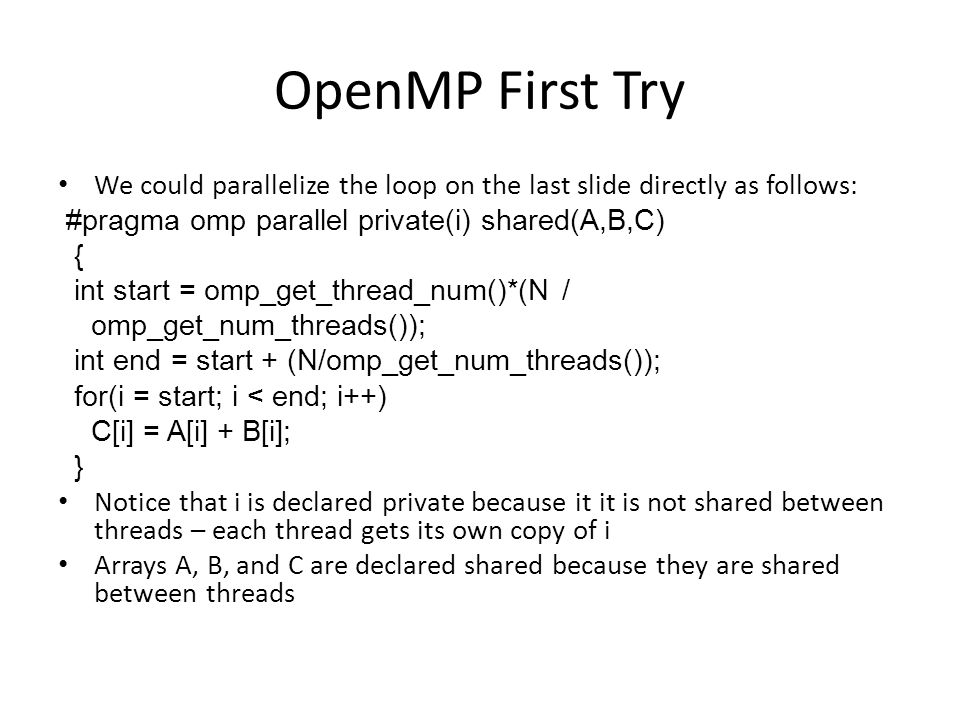 OpenMP First Try We could parallelize the loop on the last slide directly as follows: #pragma omp parallel private(i) shared(A,B,C) { int start = omp_get_thread_num()*(N / omp_get_num_threads()); int end = start + (N/omp_get_num_threads()); for(i = start; i < end; i++) C[i] = A[i] + B[i]; } Notice that i is declared private because it it is not shared between threads – each thread gets its own copy of i Arrays A, B, and C are declared shared because they are shared between threads
