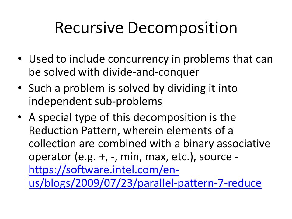 Recursive Decomposition Used to include concurrency in problems that can be solved with divide-and-conquer Such a problem is solved by dividing it into independent sub-problems A special type of this decomposition is the Reduction Pattern, wherein elements of a collection are combined with a binary associative operator (e.g.