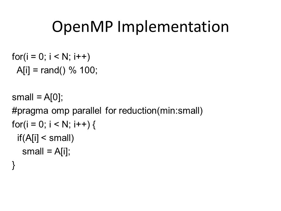 OpenMP Implementation for(i = 0; i < N; i++) A[i] = rand() % 100; small = A[0]; #pragma omp parallel for reduction(min:small) for(i = 0; i < N; i++) { if(A[i] < small) small = A[i]; }