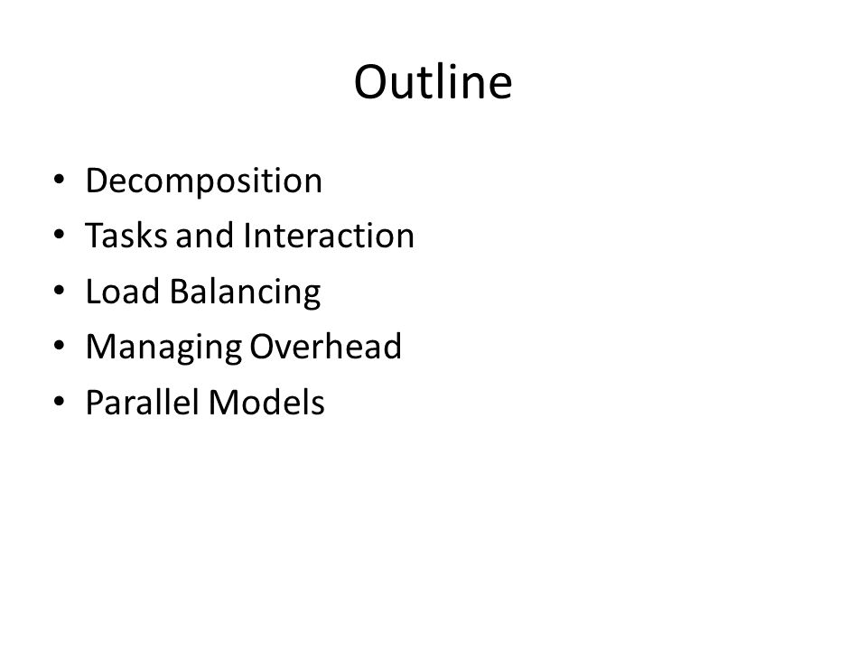 Outline Decomposition Tasks and Interaction Load Balancing Managing Overhead Parallel Models
