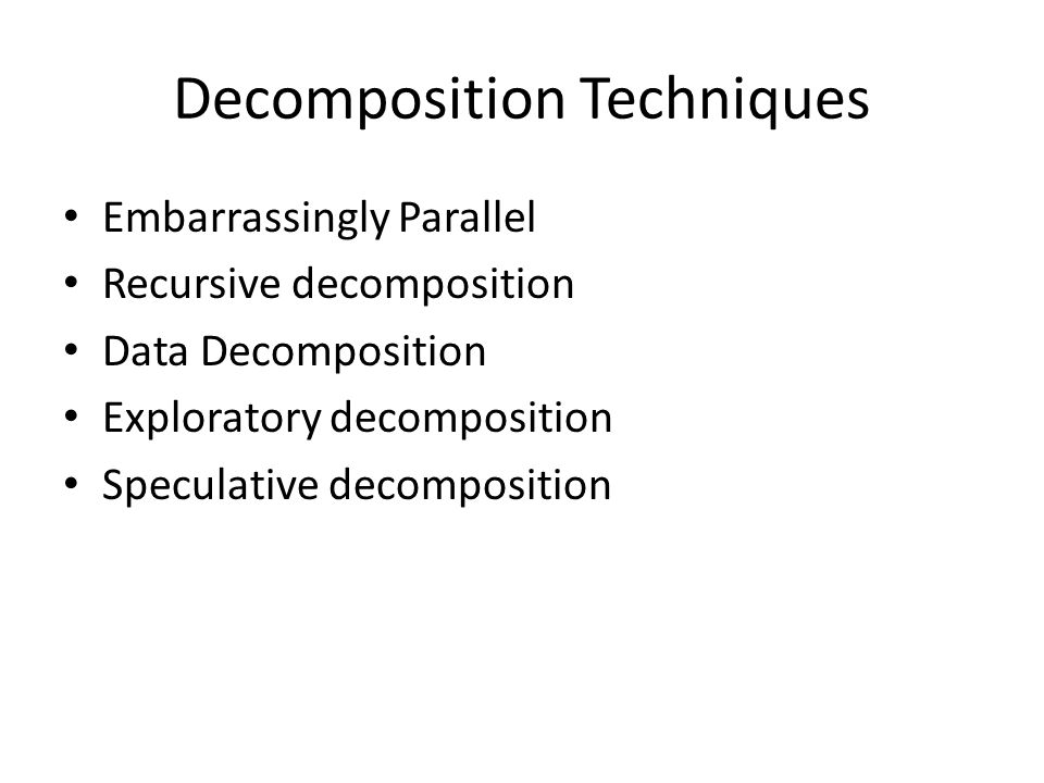 Decomposition Techniques Embarrassingly Parallel Recursive decomposition Data Decomposition Exploratory decomposition Speculative decomposition