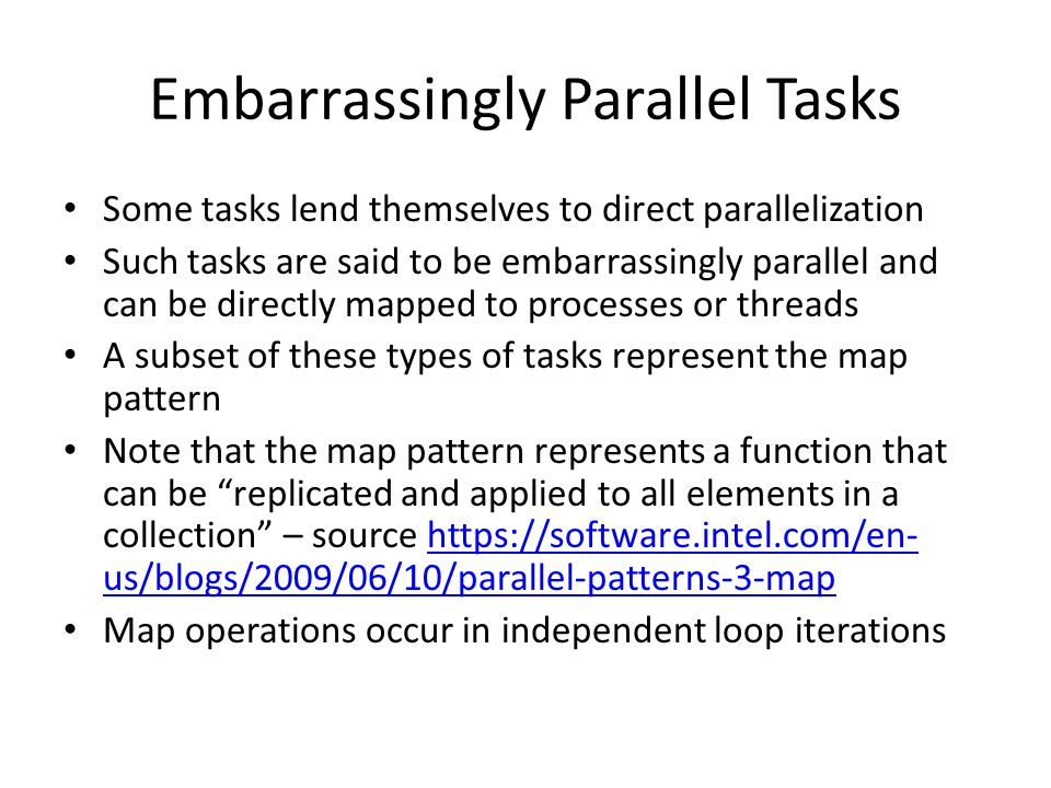 Embarrassingly Parallel Tasks Some tasks lend themselves to direct parallelization Such tasks are said to be embarrassingly parallel and can be directly mapped to processes or threads A subset of these types of tasks represent the map pattern Note that the map pattern represents a function that can be replicated and applied to all elements in a collection – source https://software.intel.com/en- us/blogs/2009/06/10/parallel-patterns-3-maphttps://software.intel.com/en- us/blogs/2009/06/10/parallel-patterns-3-map Map operations occur in independent loop iterations