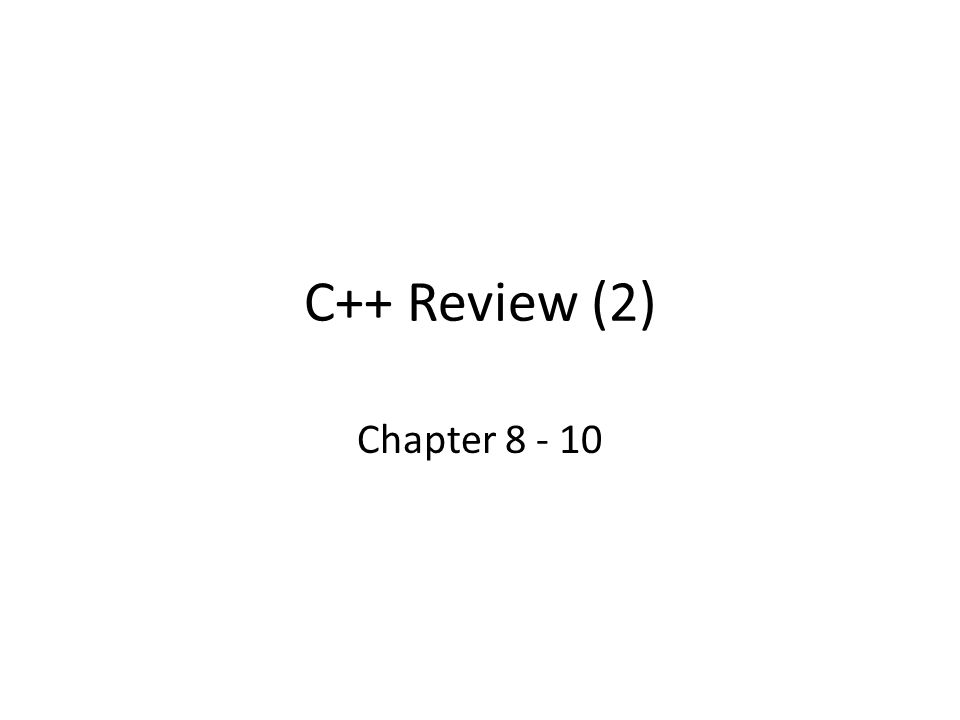 C++ Review (2) Chapter 8 - 10