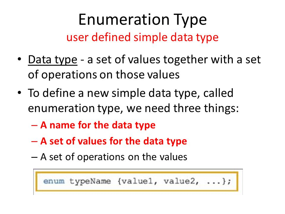 Enumeration Type user defined simple data type Data type - a set of values together with a set of operations on those values To define a new simple data type, called enumeration type, we need three things: – A name for the data type – A set of values for the data type – A set of operations on the values