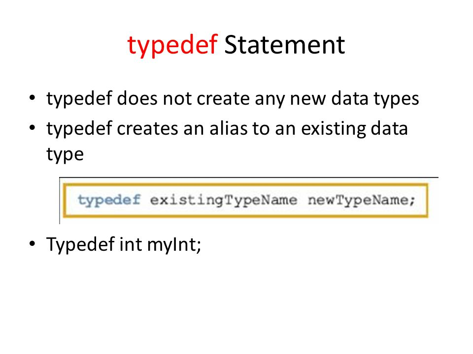 typedef Statement typedef does not create any new data types typedef creates an alias to an existing data type Typedef int myInt;