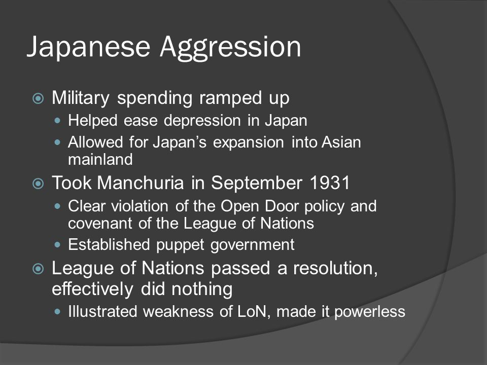 Japanese Aggression  Military spending ramped up Helped ease depression in Japan Allowed for Japan's expansion into Asian mainland  Took Manchuria in September 1931 Clear violation of the Open Door policy and covenant of the League of Nations Established puppet government  League of Nations passed a resolution, effectively did nothing Illustrated weakness of LoN, made it powerless