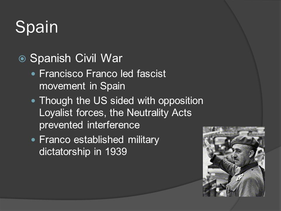 Spain  Spanish Civil War Francisco Franco led fascist movement in Spain Though the US sided with opposition Loyalist forces, the Neutrality Acts prevented interference Franco established military dictatorship in 1939