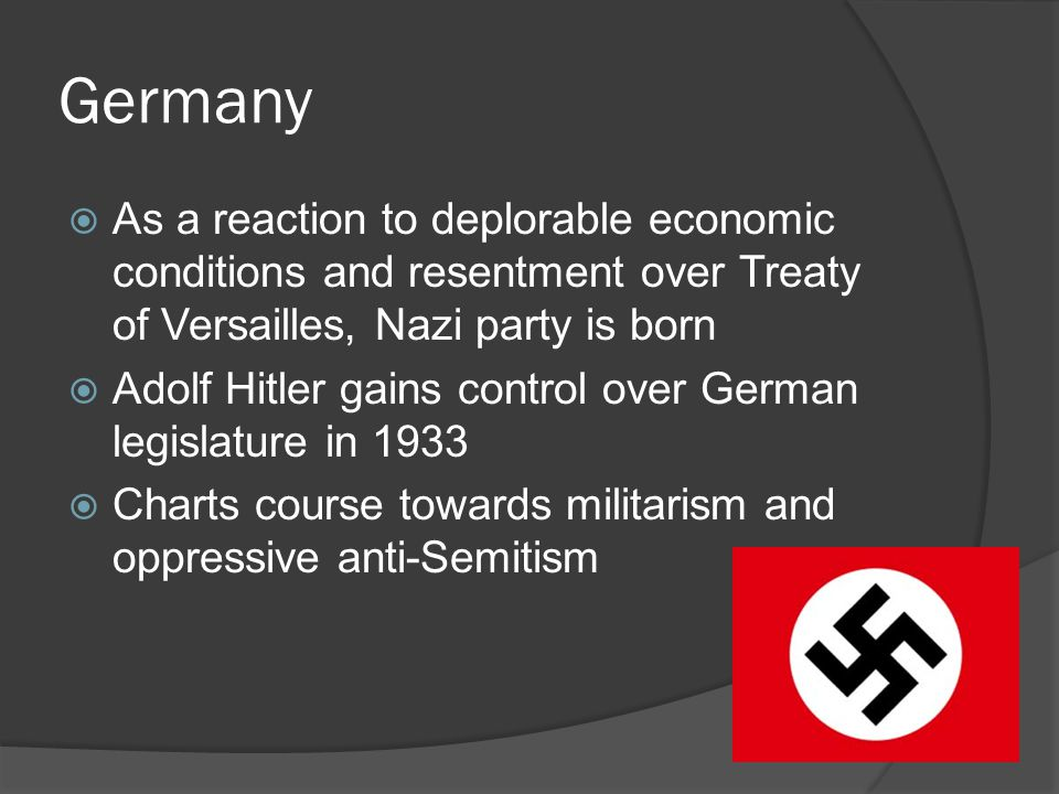 Germany  As a reaction to deplorable economic conditions and resentment over Treaty of Versailles, Nazi party is born  Adolf Hitler gains control over German legislature in 1933  Charts course towards militarism and oppressive anti-Semitism