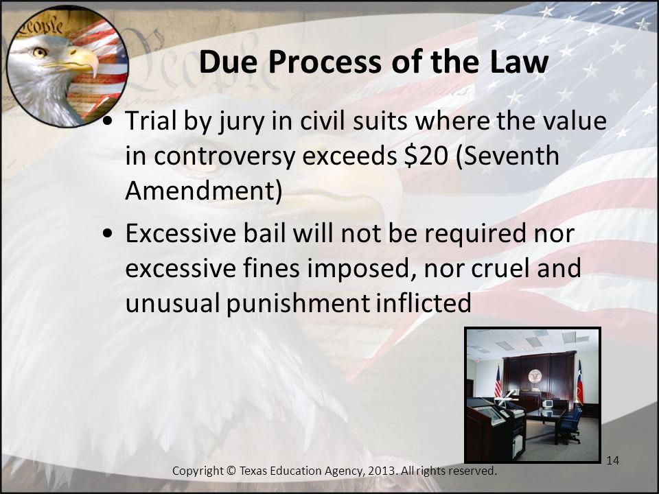 Due Process of the Law Trial by jury in civil suits where the value in controversy exceeds $20 (Seventh Amendment) Excessive bail will not be required