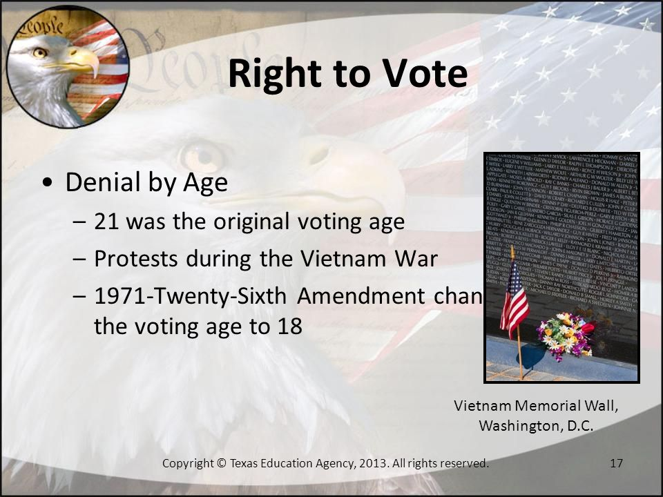 Right to Vote Denial by Age –21 was the original voting age –Protests during the Vietnam War –1971-Twenty-Sixth Amendment changed the voting age to 18