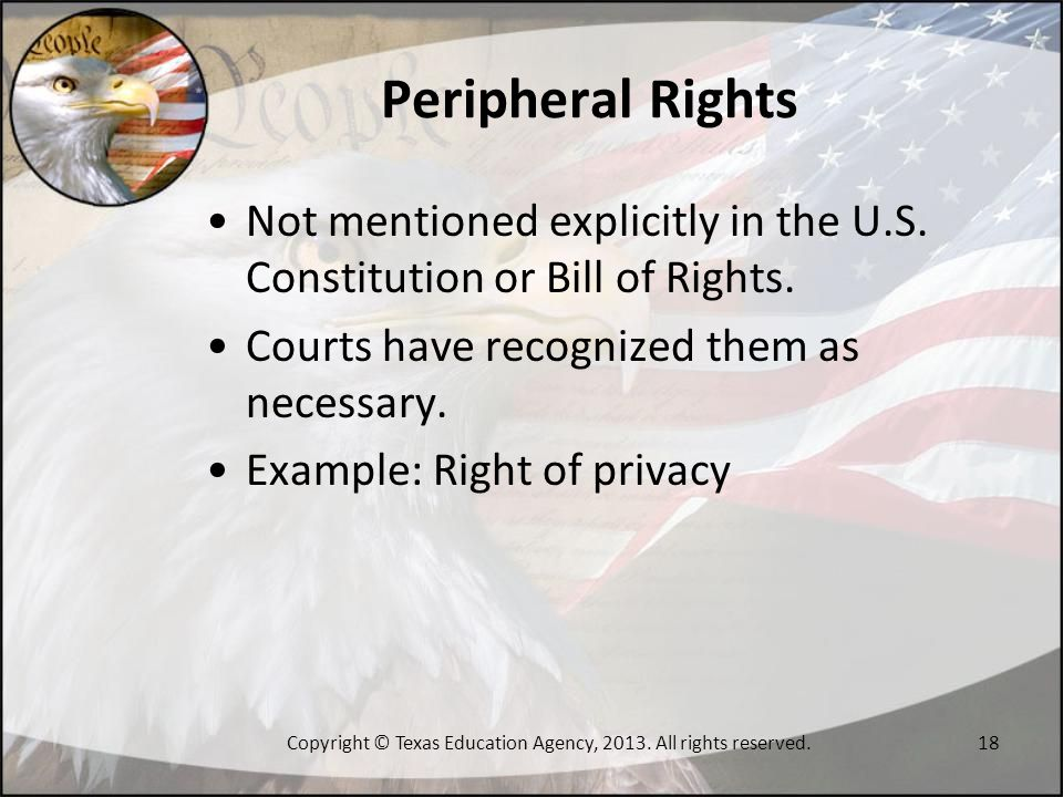 Peripheral Rights Not mentioned explicitly in the U.S. Constitution or Bill of Rights. Courts have recognized them as necessary. Example: Right of pri