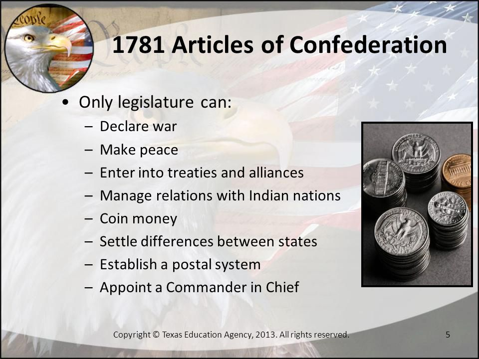 1781 Articles of Confederation Common treasury funds to pay for defense or general welfare Paupers, vagabonds, fugitives from justice, and slaves were not entitled to the privileges and immunities of free citizens of the state Major legislation would require a two-thirds vote for passage Amendments to the Articles would require a unanimous vote of the states 6Copyright © Texas Education Agency, 2013.