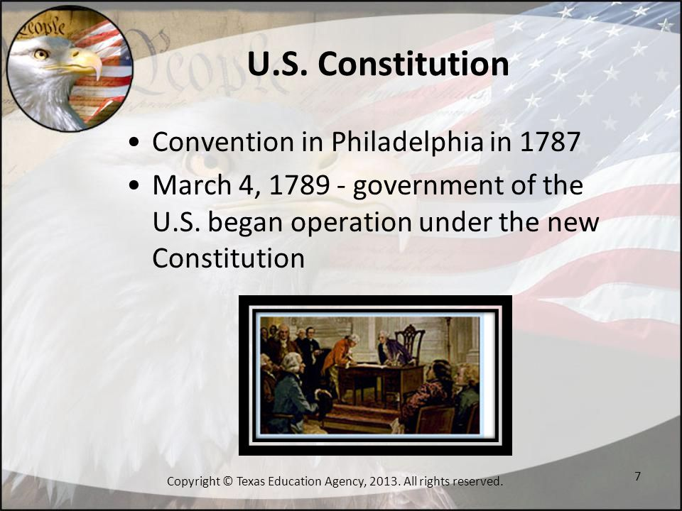 U.S. Constitution Convention in Philadelphia in 1787 March 4, 1789 - government of the U.S. began operation under the new Constitution 7 Copyright © T