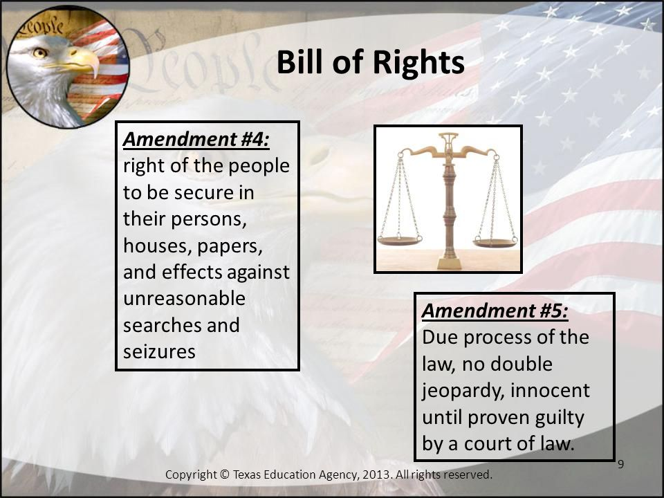 Bill of Rights Amendment #6: in criminal prosecutions, the accused shall enjoy the right to a speedy and public trial, by an impartial jury of the State and district wherein the crime shall have been committed Amendment #7: Suits of common law involving more than $20 have the right of trial by jury 10 Copyright © Texas Education Agency, 2013.