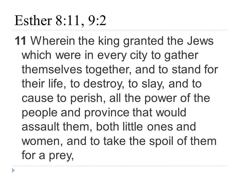 Esther 8:11, 9:2 11 Wherein the king granted the Jews which were in every city to gather themselves together, and to stand for their life, to destroy, to slay, and to cause to perish, all the power of the people and province that would assault them, both little ones and women, and to take the spoil of them for a prey,