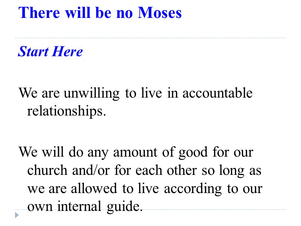 There will be no Moses Start Here We are unwilling to live in accountable relationships.