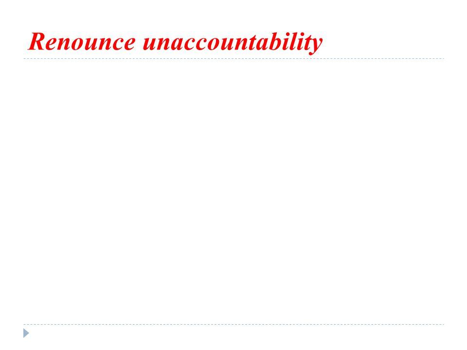 Renounce unaccountability